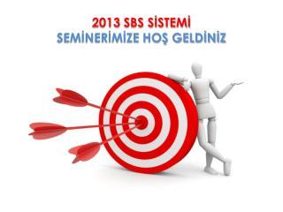 2013 SBS SİSTEMİ  SEMİNERİMİZE HOŞ GELDİNİZ