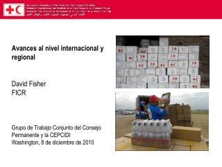 Avances al nivel internacional y regional   David Fisher FICR     Grupo de Trabajo Conjunto del Consejo Permanente y la