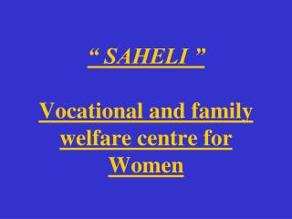 """ SAHELI "" Vocational and family welfare centre for Women"