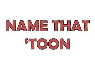 NAME THAT 'TOON