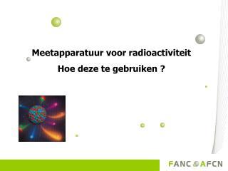 Meetapparatuur voor radioactiviteit  Hoe deze te gebruiken ?