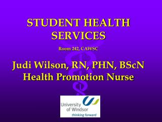 STUDENT HEALTH SERVICES Room 242, CAWSC Judi Wilson, RN, PHN, BScN Health Promotion Nurse