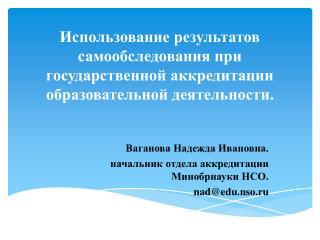 Ваганова Надежда Ивановна. начальник отдела аккредитации Минобрнауки  НСО. nad@edu.nso.ru