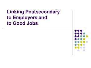 Linking Postsecondary  to Employers and  to Good Jobs