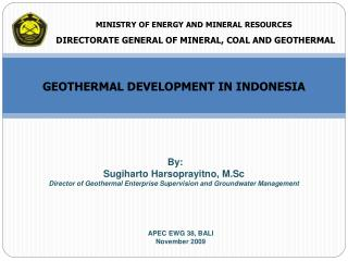 By: Sugiharto Harsoprayitno, M.Sc Director of Geothermal Enterprise Supervision and Groundwater Management
