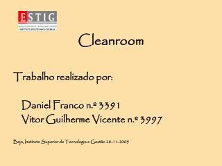 Cleanroom Trabalho realizado por: Daniel Franco n.º 3391 Vitor Guilherme Vicente n.º 3997