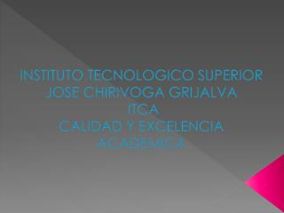 INSTITUTO TECNOLOGICO SUPERIOR JOSE CHIRIVOGA GRIJALVA  ITCA CALIDAD Y EXCELENCIA ACADEMICA