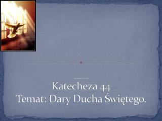 Opr. Karolina Piotrowska Katecheza 44 Temat: Dary Ducha Świętego.