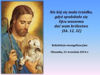 Nie bój się mała trzódko, gdyż spodobało się  Ojcu waszemu  dać wam królestwo (Łk. 12, 32)