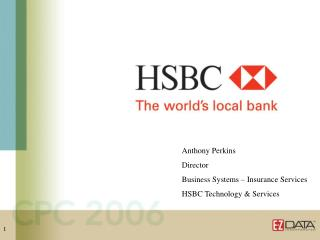 Anthony Perkins Director Business Systems – Insurance Services HSBC Technology & Services