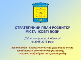 СТРАТЕГІЧНИЙ ПЛАН РОЗВИТКУ МІСТА  ЖОВТІ ВОДИ Дніпропетровської  області на 2008-2015 р оки