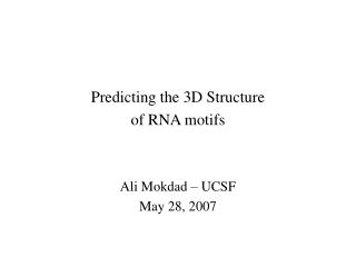 Predicting the 3D Structure of RNA motifs Ali Mokdad – UCSF May 28, 2007