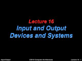 Lecture 16 Input and Output  Devices and Systems