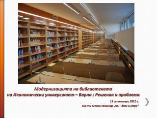Модернизацията на библиотеката  на Икономически университет – Варна : Решения и проблеми