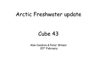 Arctic Freshwater update Cube 43 Alan Condron & Peter Winsor  20 th  February
