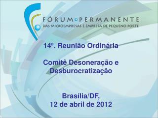 14ª. Reunião Ordinária Comitê Desoneração e Desburocratização  Brasília/DF,  12 de abril de 2012