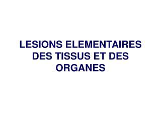 LESIONS ELEMENTAIRES DES TISSUS ET DES ORGANES