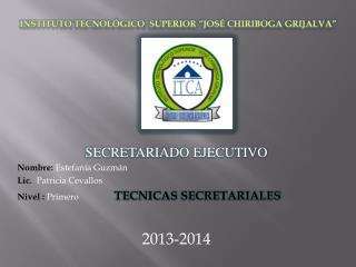 SECRETARIADO EJECUTIVO Nombre:  Estefanía Guzmán Lic.   Patricia Cevallos