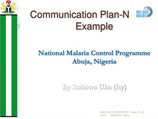 Communication Plan-Nigerian Example   National Malaria Control Programme  Abuja, Nigeria   By Itohowo Uko Ity
