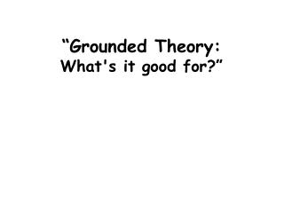 """Grounded Theory: What's it good for?"""