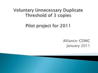 Voluntary Unnecessary Duplicate Threshold of 3 copies   Pilot project for 2011