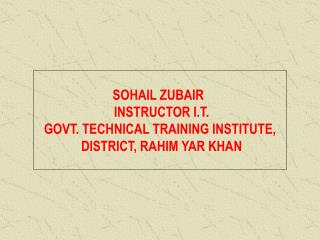 SOHAIL ZUBAIR   INSTRUCTOR I.T. GOVT. TECHNICAL TRAINING INSTITUTE,  DISTRICT, RAHIM YAR KHAN