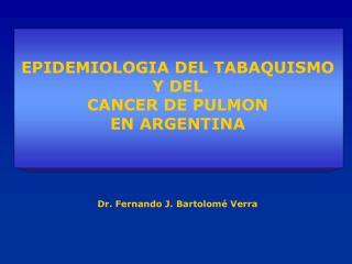 EPIDEMIOLOGIA DEL TABAQUISMO Y DEL  CANCER DE PULMON  EN ARGENTINA Dr. Fernando J. Bartolomé Verra