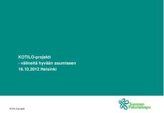 KOTILO-projekti - välineitä hyvään asumiseen  16.10.2012 Helsinki