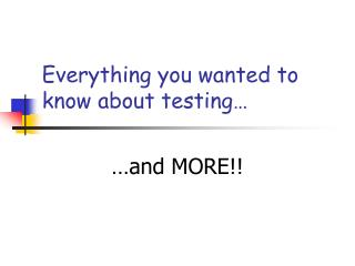 Everything you wanted to know about testing…