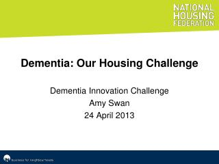 Dementia: Our Housing Challenge Dementia Innovation Challenge Amy Swan 24 April 2013
