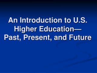 An Introduction to U.S. Higher Education— Past, Present, and Future