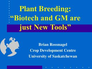 Plant Breeding:  Biotech and GM are just New Tools