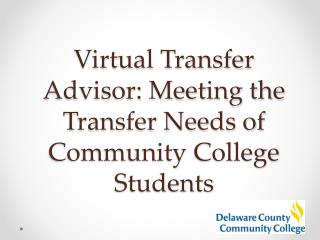 Virtual Transfer Advisor: Meeting the  T ransfer Needs of Community College Students