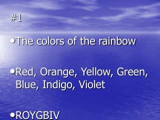The colors of the rainbow Red, Orange, Yellow, Green, Blue, Indigo, Violet ROYGBIV