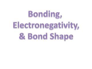 Bonding,  Electronegativity , & Bond Shape