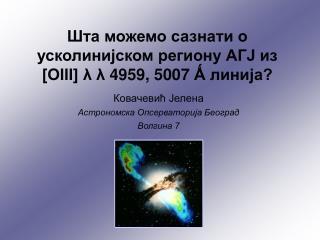 Шта можемо сазнати о усколинијском региону АГЈ из [ОIII]  λ λ  4959, 5007  Ǻ  линија?