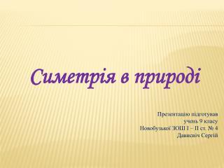 Симетрія в природі Презентацію підготував  учень 9 класу  Новобузької ЗОШ І – ІІ ст. № 4