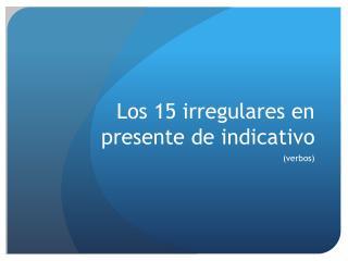 Los 15  irregulares  en  presente  de  indicativo