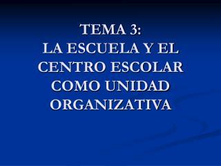 TEMA 3: LA ESCUELA Y EL CENTRO ESCOLAR COMO UNIDAD ORGANIZATIVA