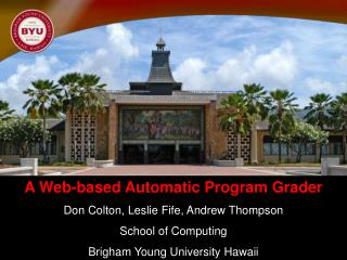 A Web-based Automatic Program Grader Don Colton, Leslie Fife, Andrew Thompson School of Computing