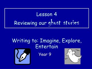Lesson 4 Reviewing our  ghost stories Writing to: Imagine, Explore, Entertain