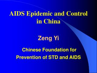 AIDS Epidemic and Control in China Zeng Yi Chinese Foundation for  Prevention of STD and AIDS