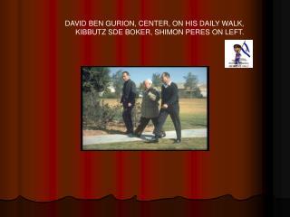 DAVID BEN GURION, CENTER, ON HIS DAILY WALK,  KIBBUTZ SDE BOKER, SHIMON PERES ON LEFT.