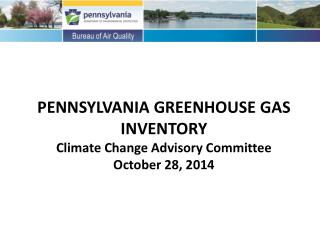 PENNSYLVANIA GREENHOUSE GAS INVENTORY Climate Change Advisory Committee October 28, 2014