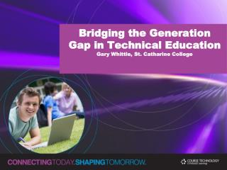 Bridging the Generation Gap in Technical Education Gary Whittle, St. Catharine College