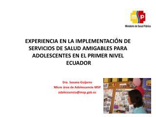 Dra. Susana Guijarro Micro área de Adolescencia MSP adolescencia@msp.gob.ec