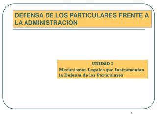 UNIDAD I Mecanismos Legales que Instrumentan la Defensa de los Particulares