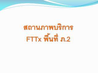 สถานภาพบริการ  FTTx  พื้นที่ ภ. 2