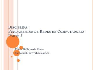 Disciplina: Fundamentos de Redes de Computadores Parte 3