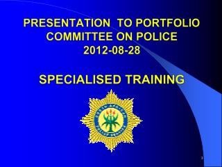 PRESENTATION  TO PORTFOLIO COMMITTEE ON POLICE 2012-08-28 SPECIALISED TRAINING